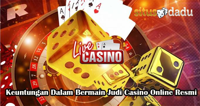 Keuntungan Dalam Bermain Judi Casino Online Resmi